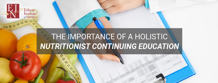 The Importance Of A Holistic Nutritionist Continuing Education | Online Nutrition Training Course & Diplomas | Edison Institute of Nutrition