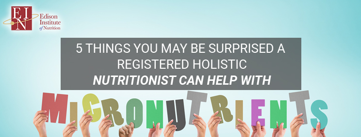 5 Things You May Be Surprised A Registered Holistic Nutritionist Can Help With | Online Nutrition Training Course & Diplomas | Edison Institute of Nutrition