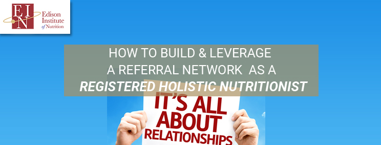 How To Build & Leverage A Referral Network As A Registered Holistic Nutritionist | Online Nutrition Training Course & Diplomas | Edison Institute of Nutrition